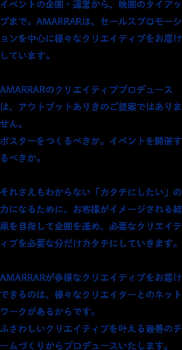 イベントの企画・運営から、映画のタイアップまで。AMMARARは、セールスプロモーションを中心に様々なクリエイティブをお届けしています。AMMARARのクリエイティブプロデュースは、アウトプットありきのご提案ではありません。ポスターをつくるべきか。イベントを開催するべきか。それさえもわからない「カタチにしたい」の力になるために、お客様がイメージされる結果を目指して企画を進め、必要なクリエイティブを必要な分だけカタチにしていきます。AMMARARが多様なクリエイティブをお届けできるのは、様々なクリエイターとのネットワークがあるからです。ふさわしいクリエイティブを叶える最善のチームづくりからプロデュースいたします。