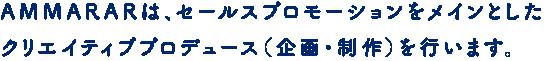 AMMARARは、セールスプロモーションをメインとした クリエイティブプロデュース(企画・制作)を行います。